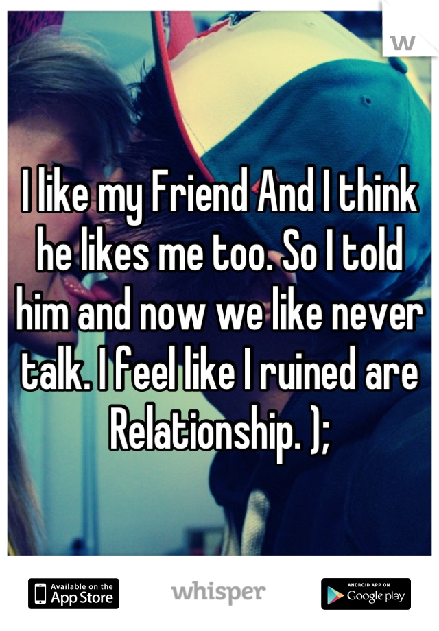 I like my Friend And I think he likes me too. So I told him and now we like never talk. I feel like I ruined are Relationship. );