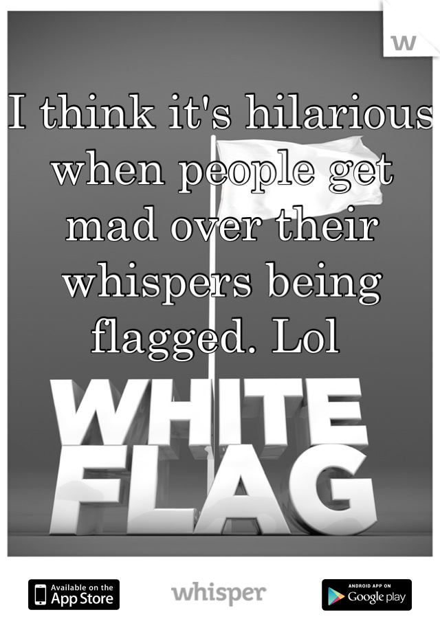 I think it's hilarious when people get mad over their whispers being flagged. Lol