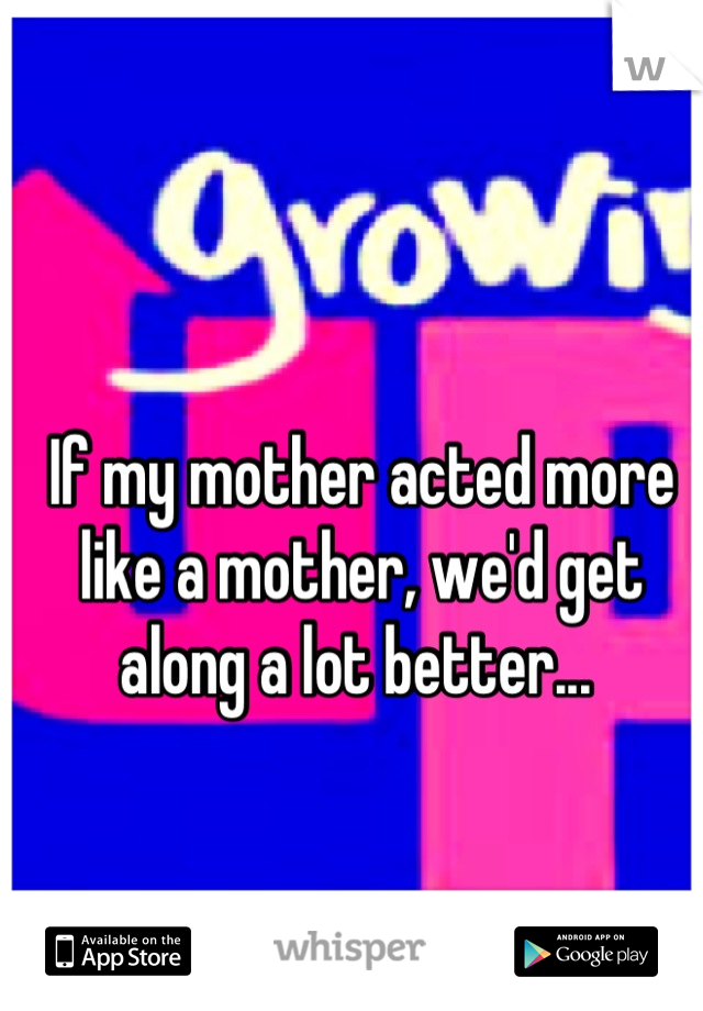 If my mother acted more like a mother, we'd get along a lot better...