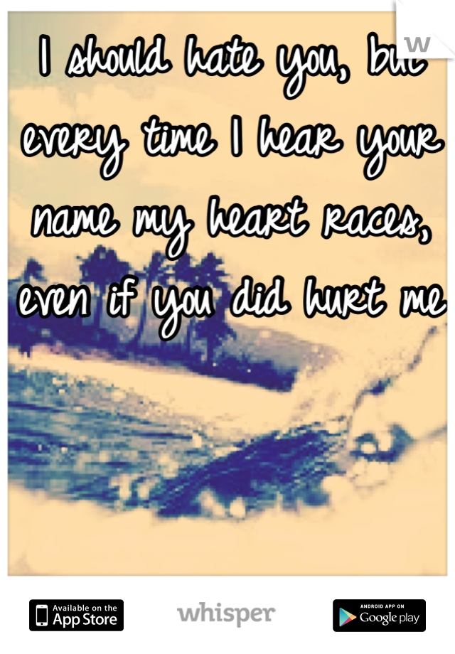 I should hate you, but every time I hear your name my heart races, even if you did hurt me