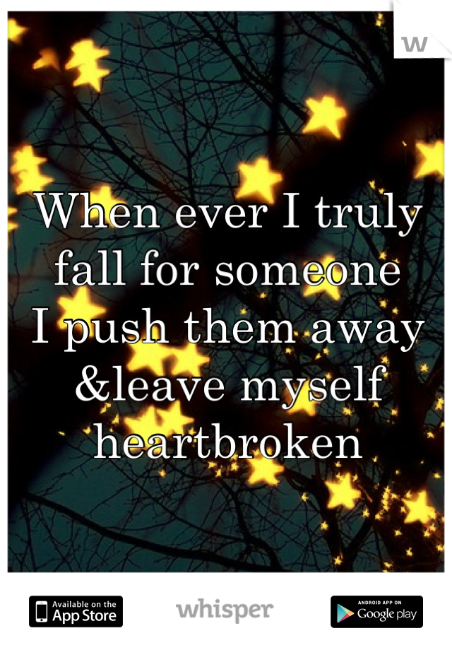When ever I truly fall for someone I push them away &leave myself heartbroken
