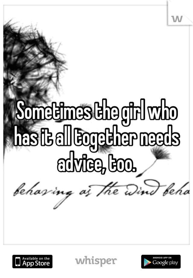 Sometimes the girl who has it all together needs advice, too.