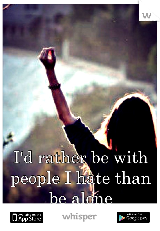 I'd rather be with people I hate than be alone