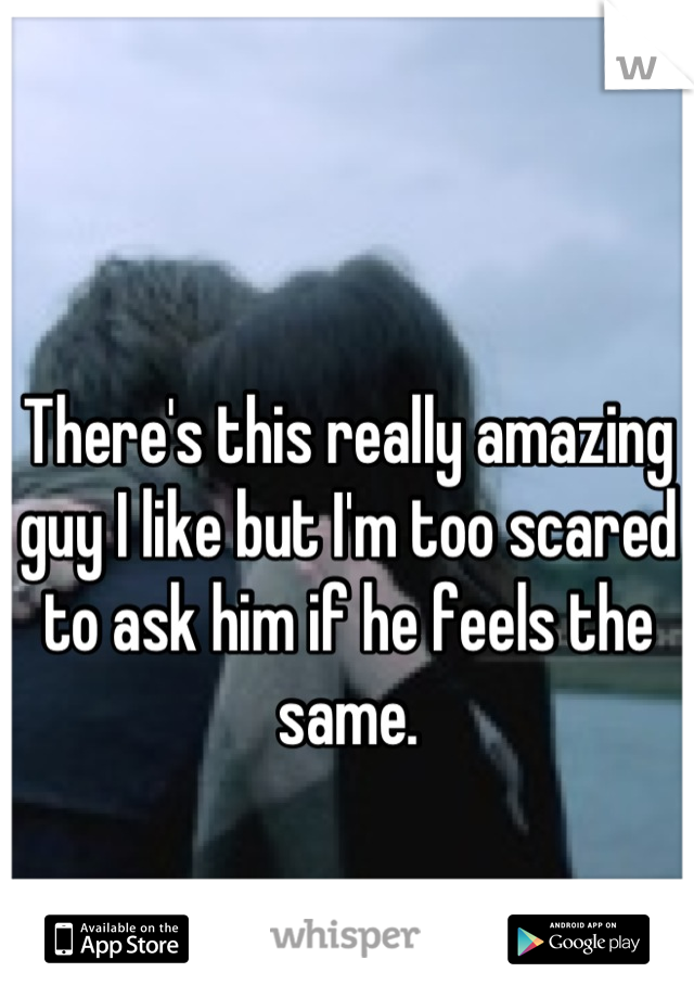 There's this really amazing guy I like but I'm too scared to ask him if he feels the same.