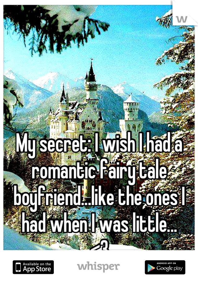 My secret: I wish I had a romantic fairy tale boyfriend...like the ones I had when I was little... <3