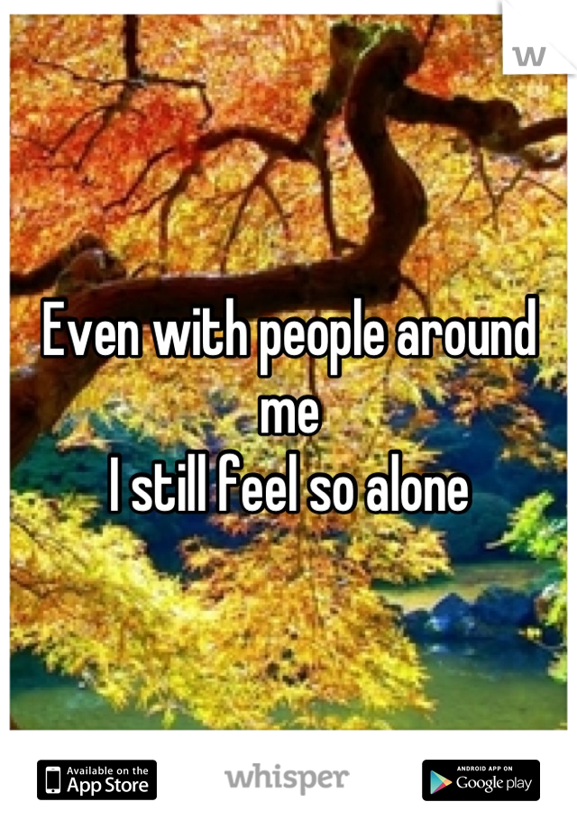 Even with people around me  I still feel so alone
