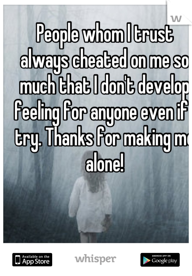 People whom I trust always cheated on me so much that I don't develop feeling for anyone even if I try. Thanks for making me alone!