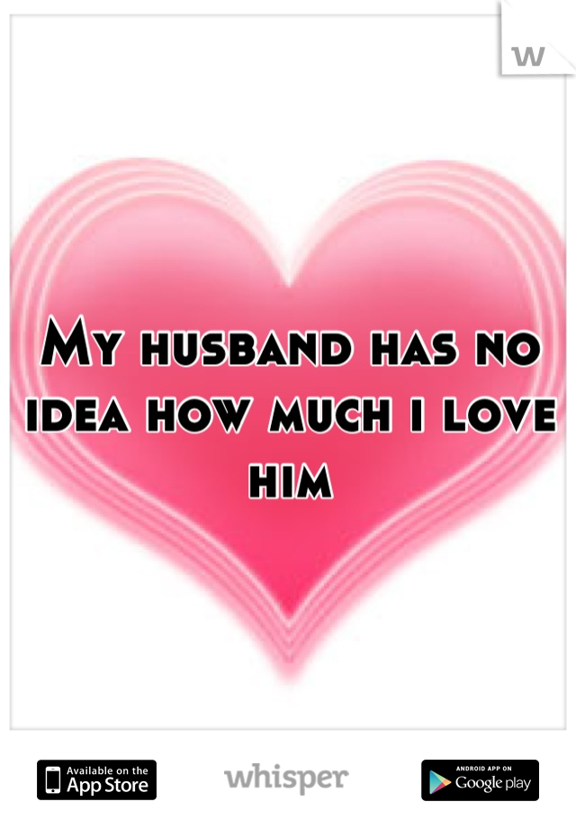 My husband has no idea how much i love him