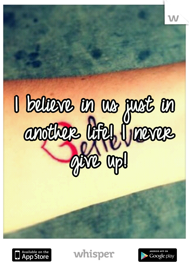 I believe in us just in another life! I never give up!