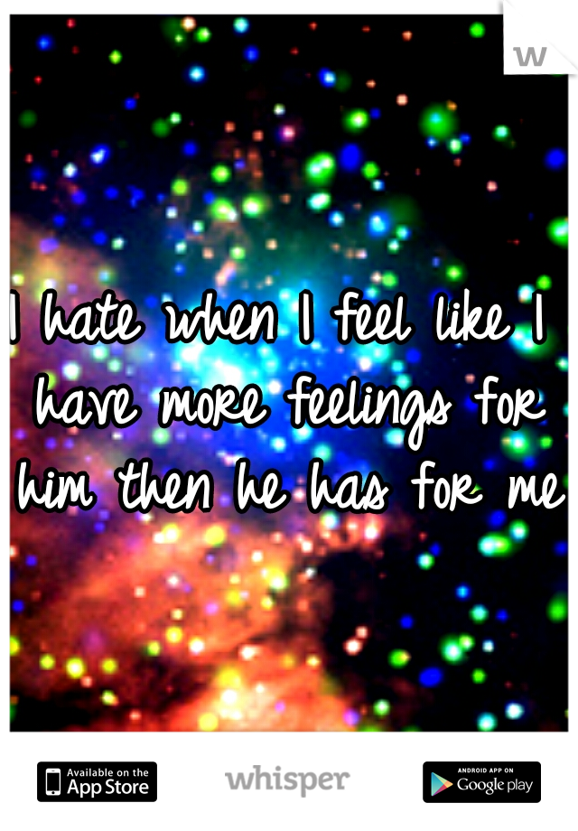 I hate when I feel like I have more feelings for him then he has for me.