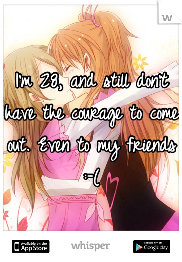 I'm 28, and still don't have the courage to come out. Even to my friends :-(