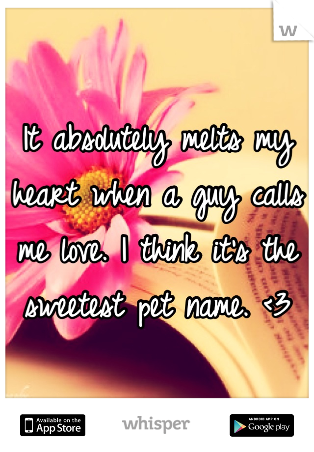 It absolutely melts my heart when a guy calls me love. I think it's the sweetest pet name. <3