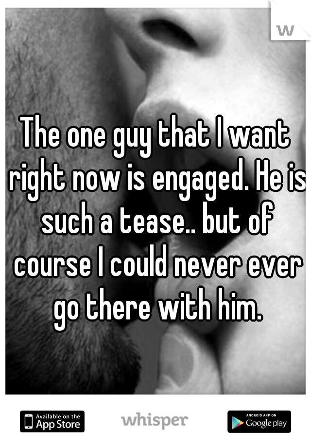 The one guy that I want right now is engaged. He is such a tease.. but of course I could never ever go there with him.