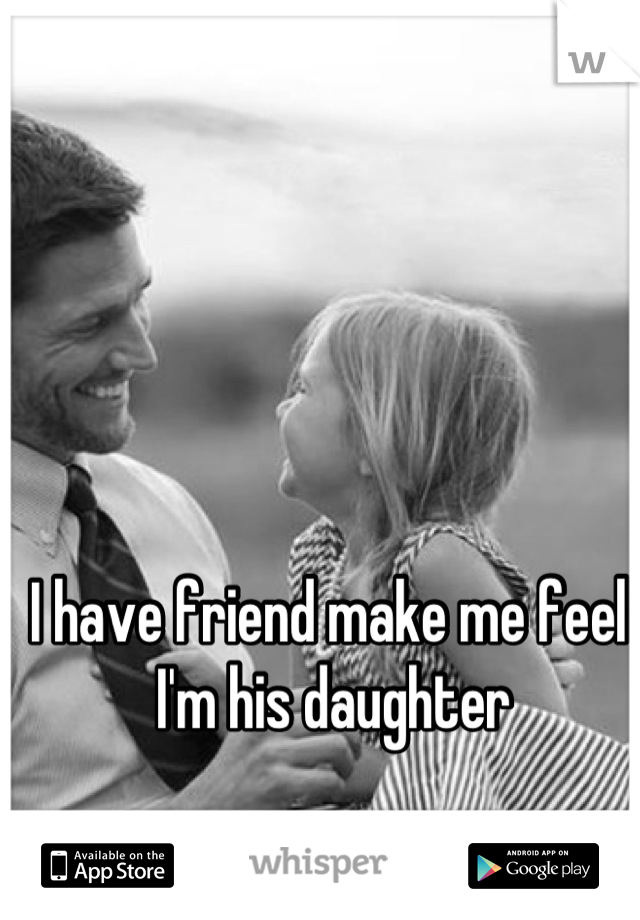I have friend make me feel , I'm his daughter