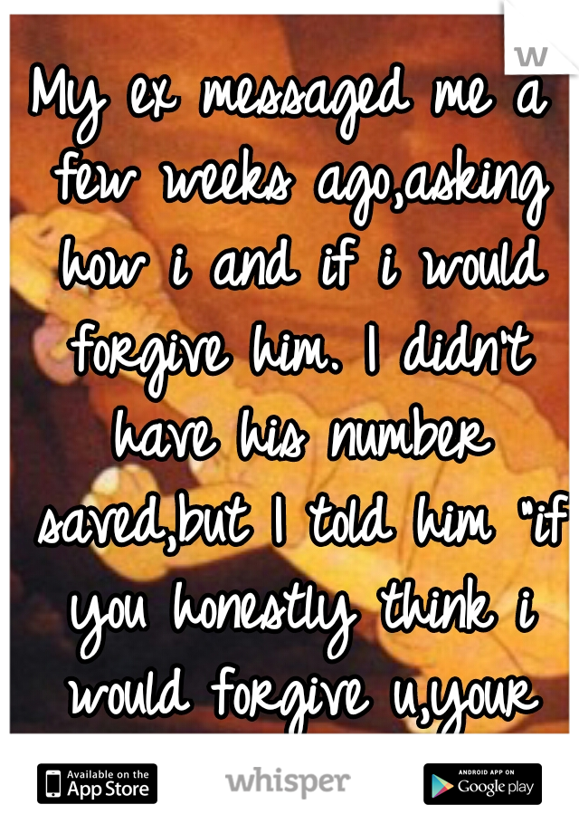 """My ex messaged me a few weeks ago,asking how i and if i would forgive him. I didn't have his number saved,but I told him """"if you honestly think i would forgive u,your the crazy one not me."""""""