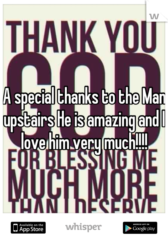 A special thanks to the Man upstairs He is amazing and I love him very much!!!!