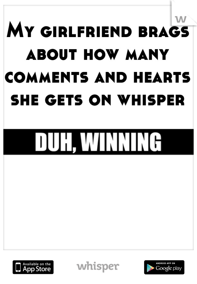 My girlfriend brags about how many comments and hearts she gets on whisper