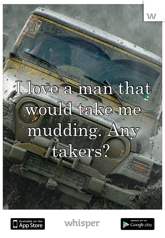 I love a man that would take me mudding. Any takers?