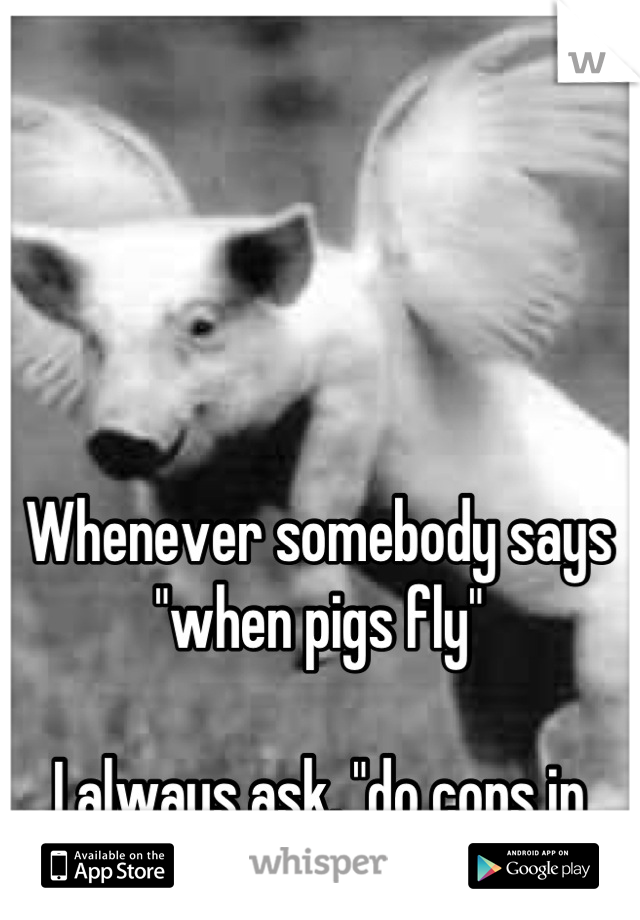 """Whenever somebody says """"when pigs fly""""  I always ask, """"do cops in helicopters count?"""""""