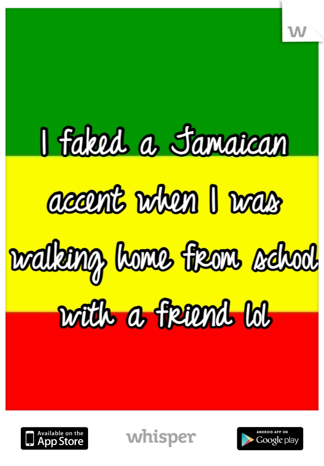 I faked a Jamaican accent when I was walking home from school with a friend lol
