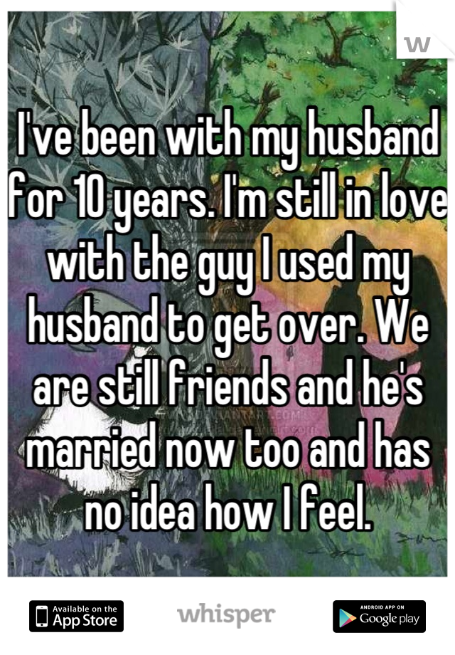 I've been with my husband for 10 years. I'm still in love with the guy I used my husband to get over. We are still friends and he's married now too and has no idea how I feel.