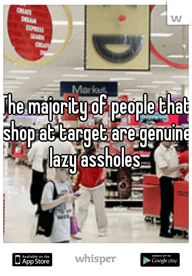 The majority of people that shop at target are genuine lazy assholes