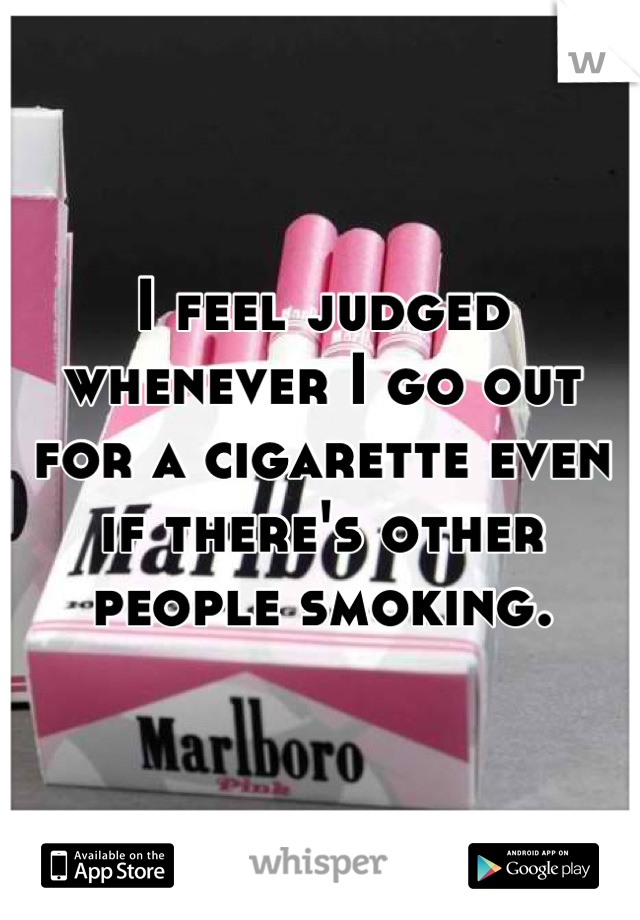 I feel judged whenever I go out for a cigarette even if there's other people smoking.