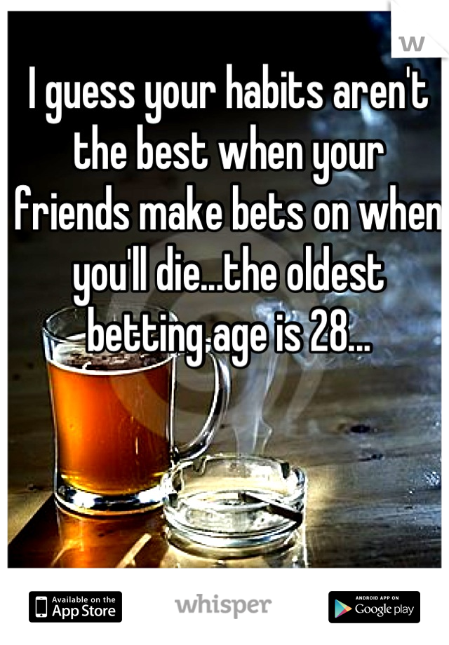 I guess your habits aren't the best when your friends make bets on when you'll die...the oldest betting age is 28...
