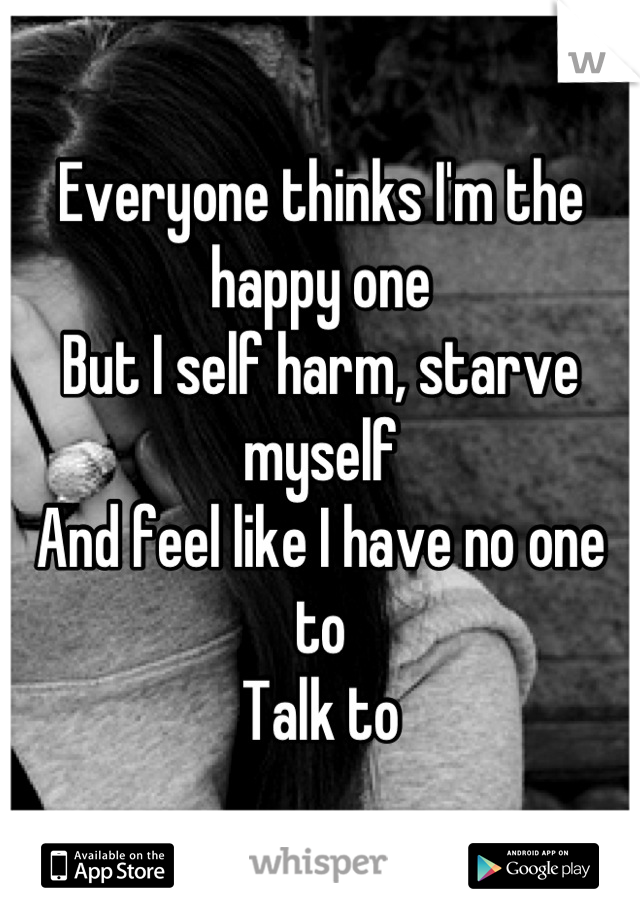Everyone thinks I'm the happy one But I self harm, starve myself And feel like I have no one to  Talk to