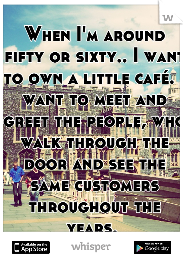 When I'm around fifty or sixty.. I want to own a little café. I want to meet and greet the people, who walk through the door and see the same customers throughout the years.