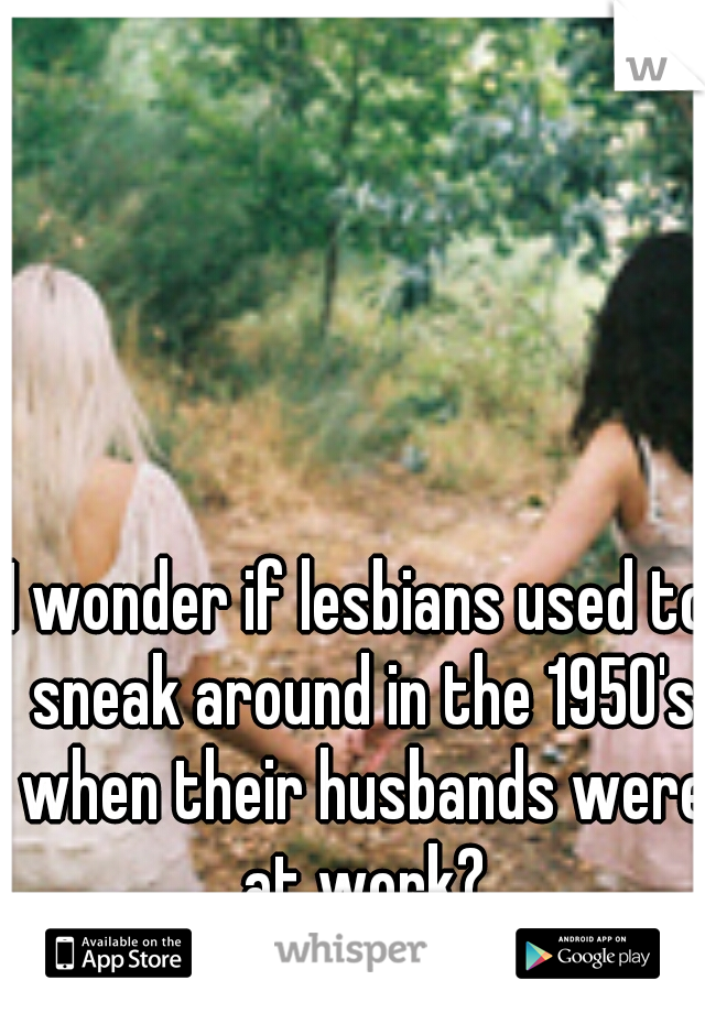 I wonder if lesbians used to sneak around in the 1950's when their husbands were at work?