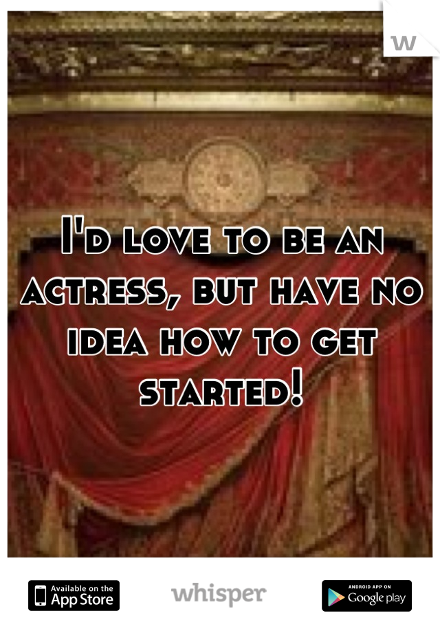 I'd love to be an actress, but have no idea how to get started!