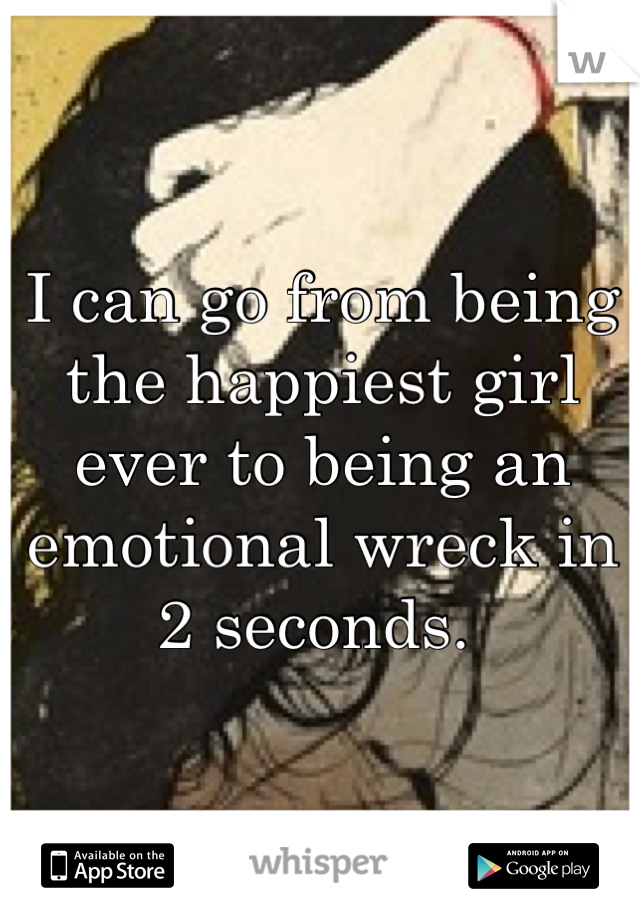 I can go from being the happiest girl ever to being an emotional wreck in 2 seconds.