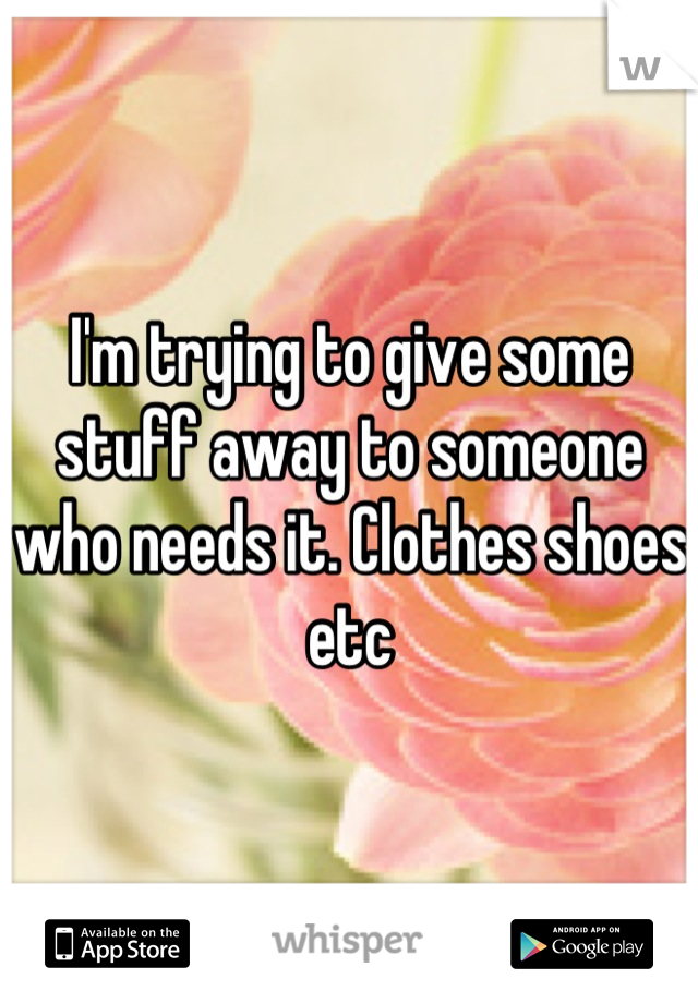 I'm trying to give some stuff away to someone who needs it. Clothes shoes etc