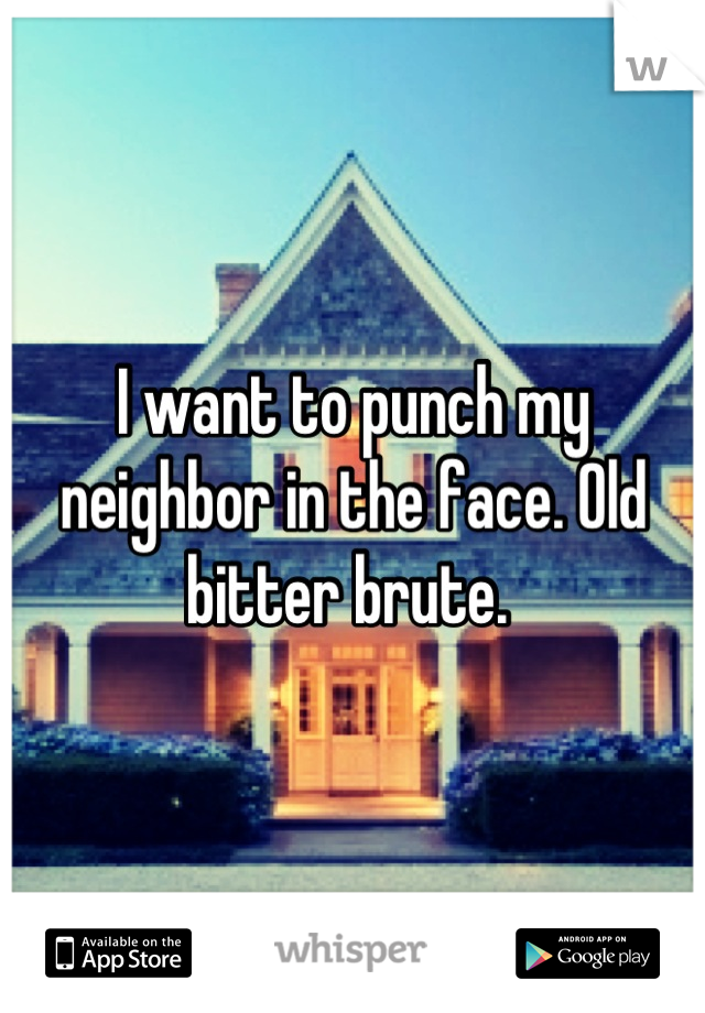 I want to punch my neighbor in the face. Old bitter brute.