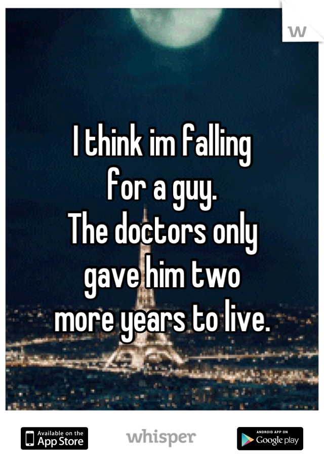 I think im falling  for a guy. The doctors only  gave him two  more years to live.