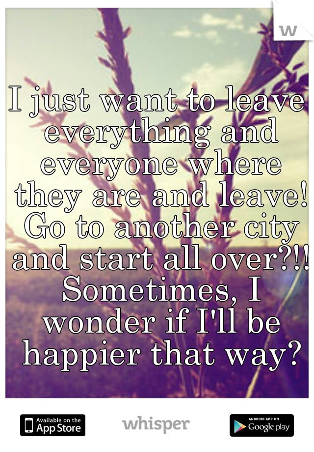I just want to leave everything and everyone where they are and leave! Go to another city and start all over?!! Sometimes, I wonder if I'll be happier that way?