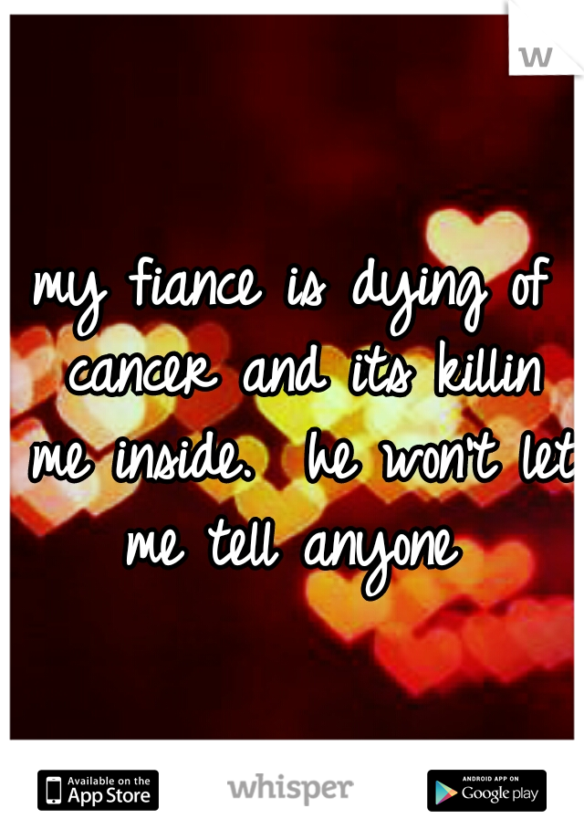 my fiance is dying of cancer and its killin me inside.  he won't let me tell anyone