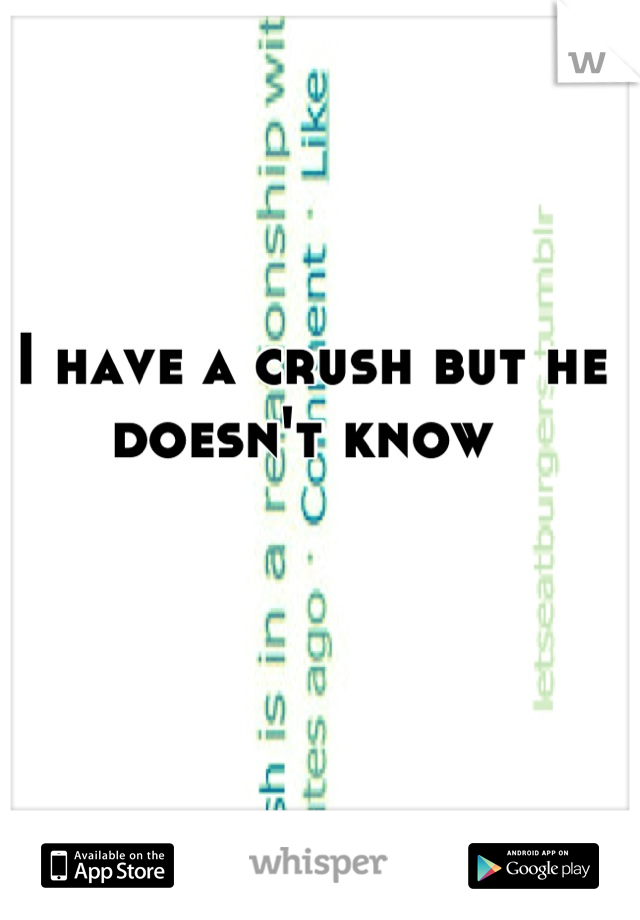 I have a crush but he doesn't know