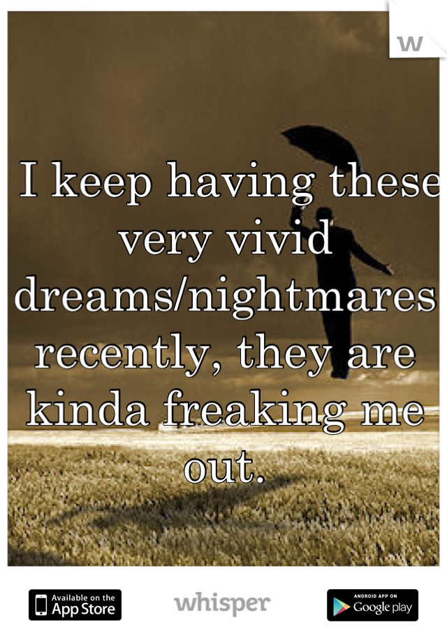I keep having these very vivid dreams/nightmares recently, they are kinda freaking me out.