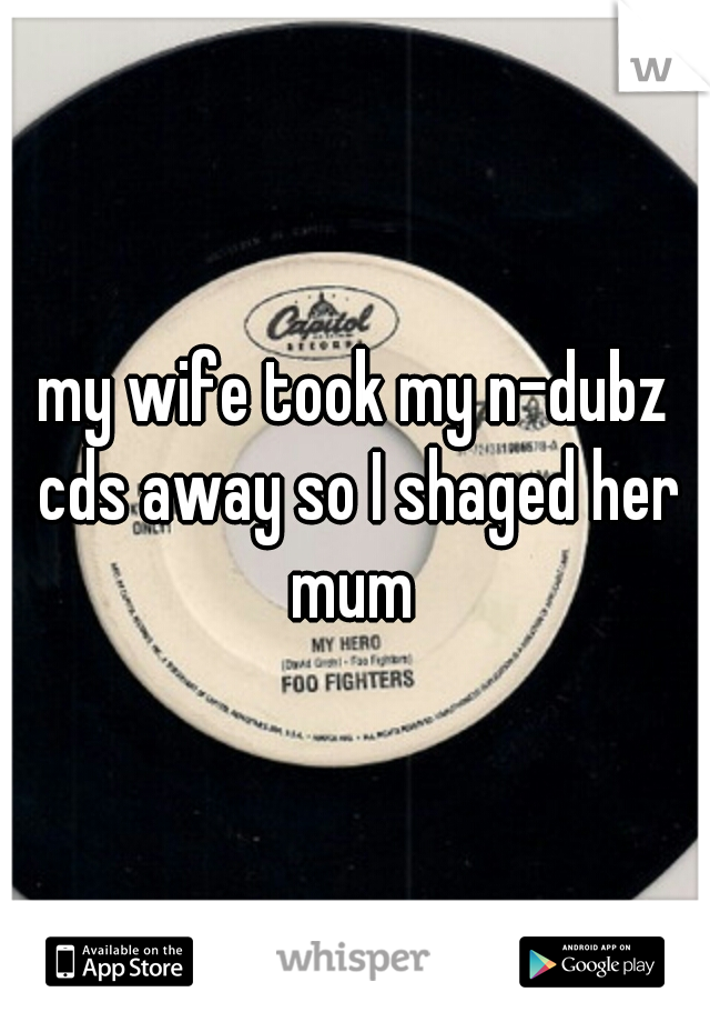 my wife took my n-dubz cds away so I shaged her mum