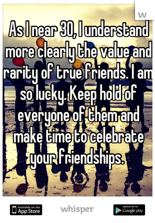 As I near 30, I understand more clearly the value and rarity of true friends. I am so lucky. Keep hold of everyone of them and make time to celebrate your friendships.