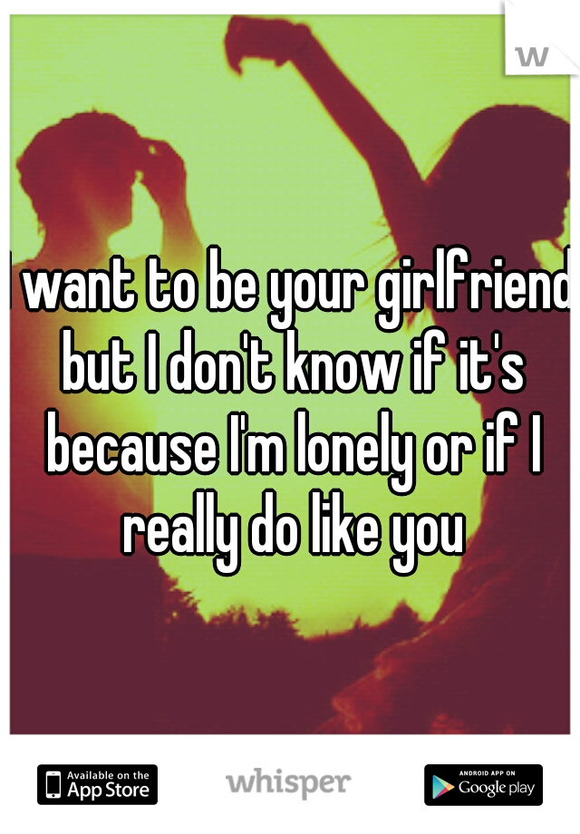 I want to be your girlfriend but I don't know if it's because I'm lonely or if I really do like you