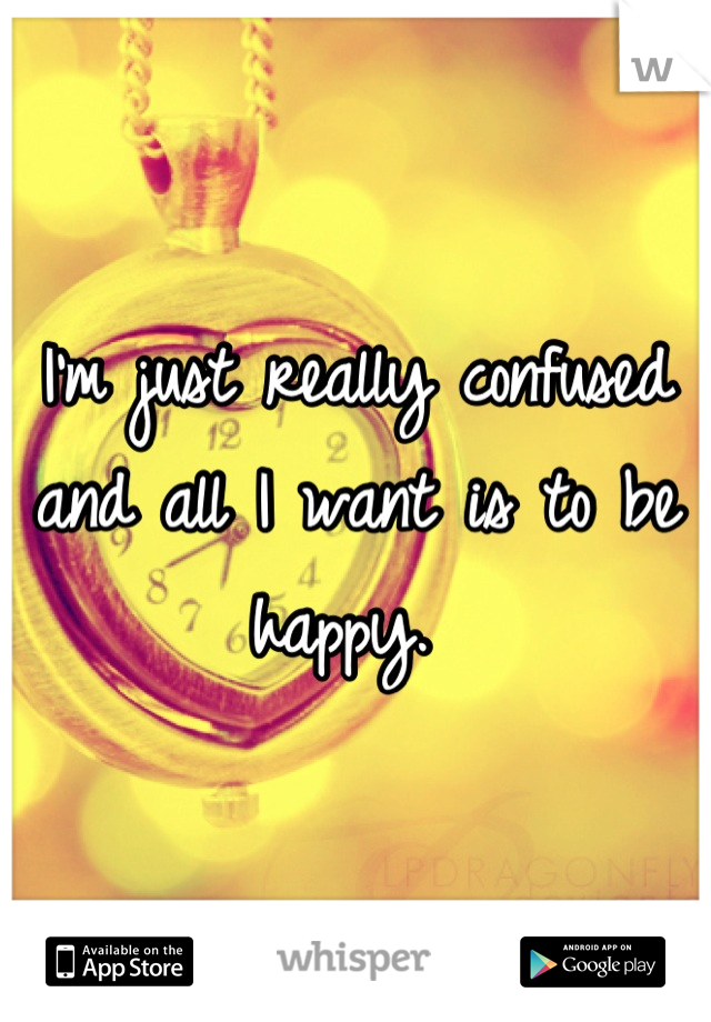 I'm just really confused and all I want is to be happy.