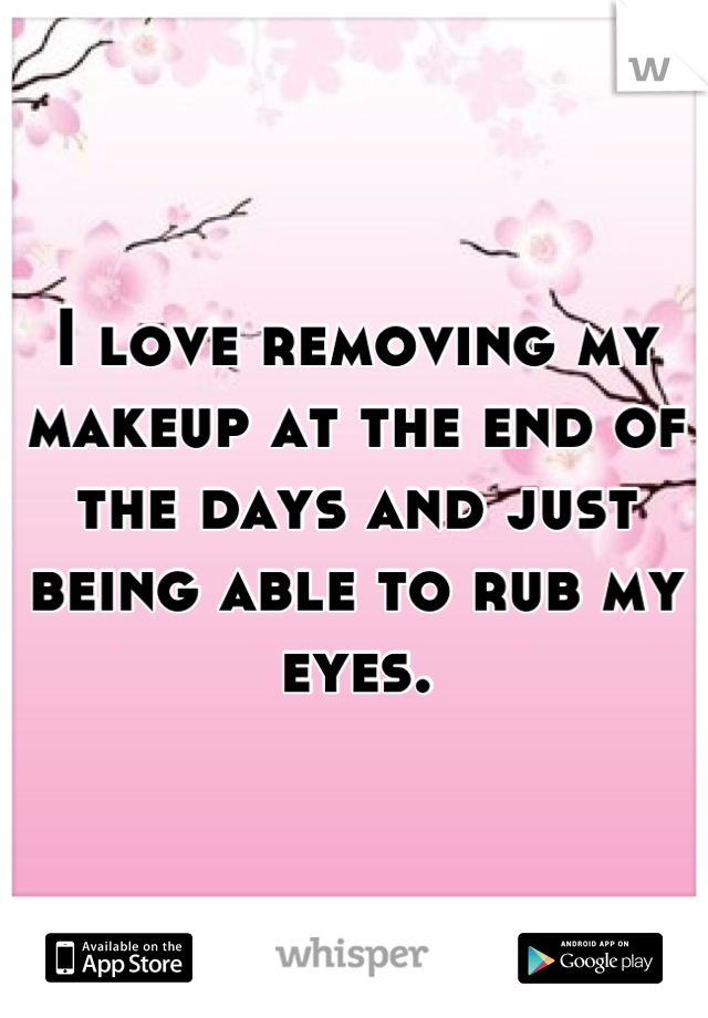 I love removing my makeup at the end of the days and just being able to rub my eyes.