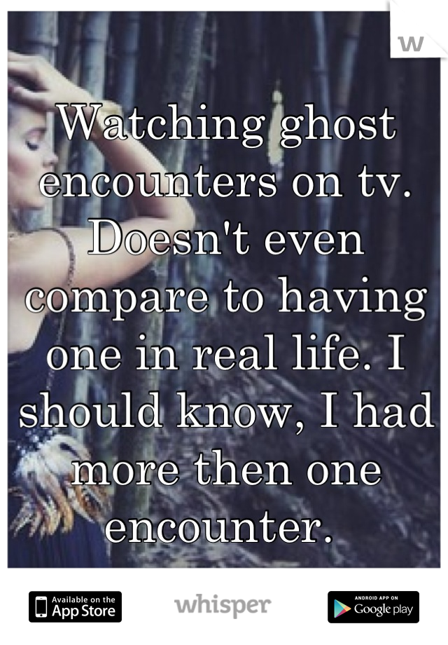 Watching ghost encounters on tv. Doesn't even compare to having one in real life. I should know, I had more then one encounter.