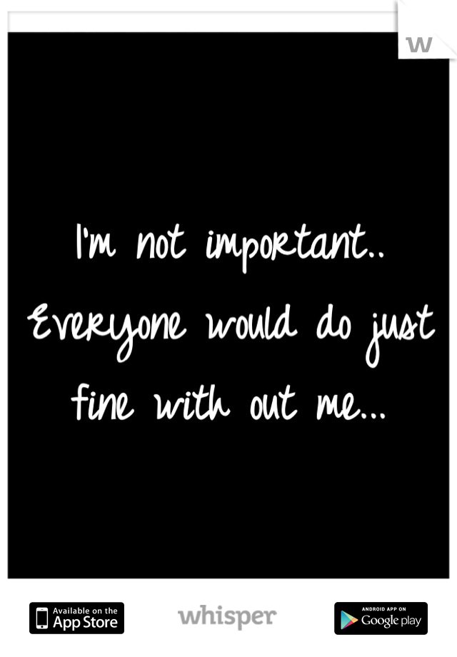 I'm not important.. Everyone would do just fine with out me...