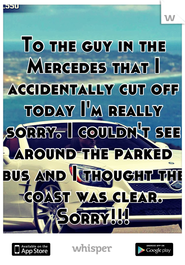 To the guy in the Mercedes that I accidentally cut off today I'm really sorry. I couldn't see around the parked bus and I thought the coast was clear. Sorry!!!