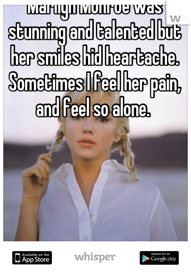 Marilyn Monroe was stunning and talented but her smiles hid heartache. Sometimes I feel her pain, and feel so alone.