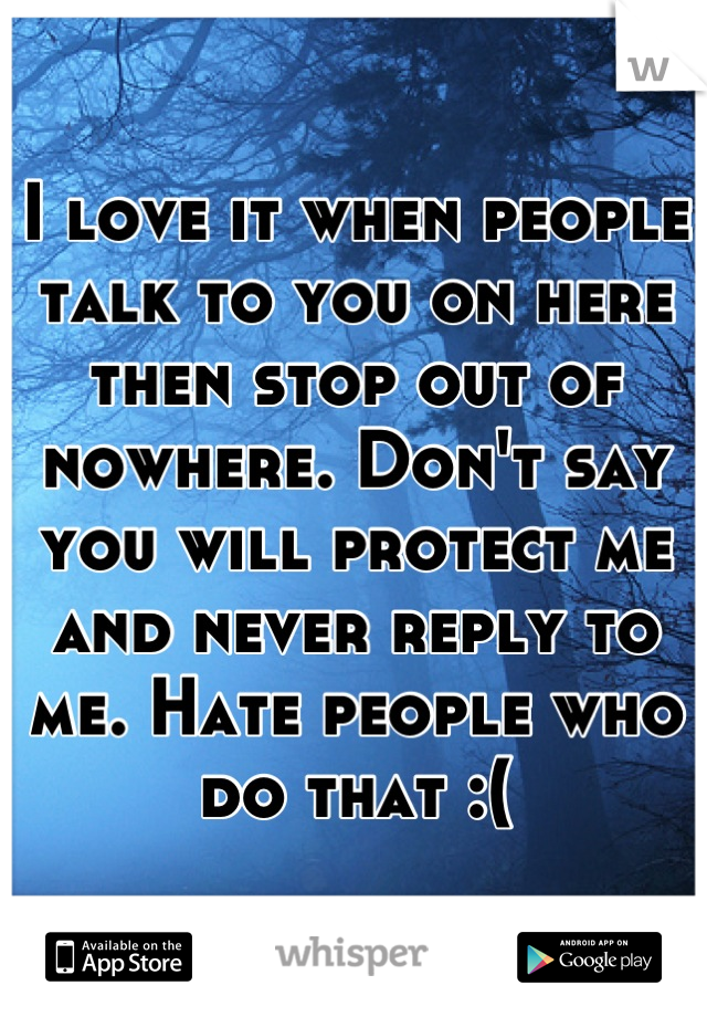 I love it when people talk to you on here then stop out of nowhere. Don't say you will protect me and never reply to me. Hate people who do that :(